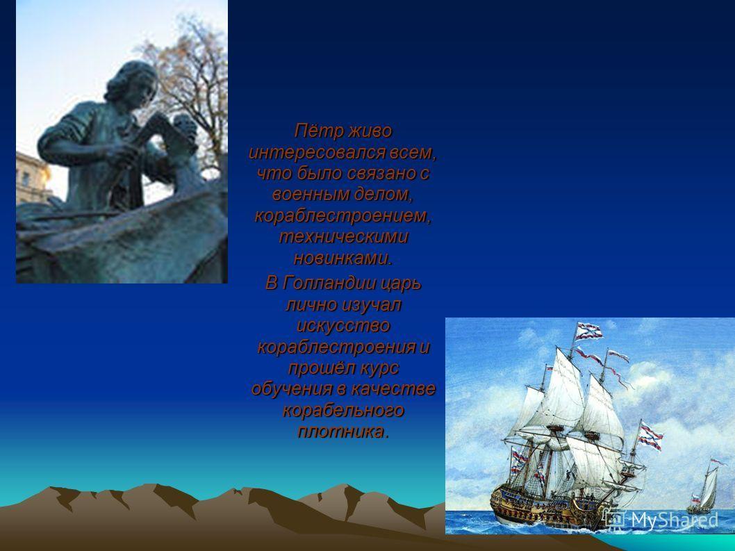 Пётр живо интересовался всем, что было связано с военным делом, кораблестроением, техническими новинками. В Голландии царь лично изучал искусство кораблестроения и прошёл курс обучения в качестве корабельного плотника.