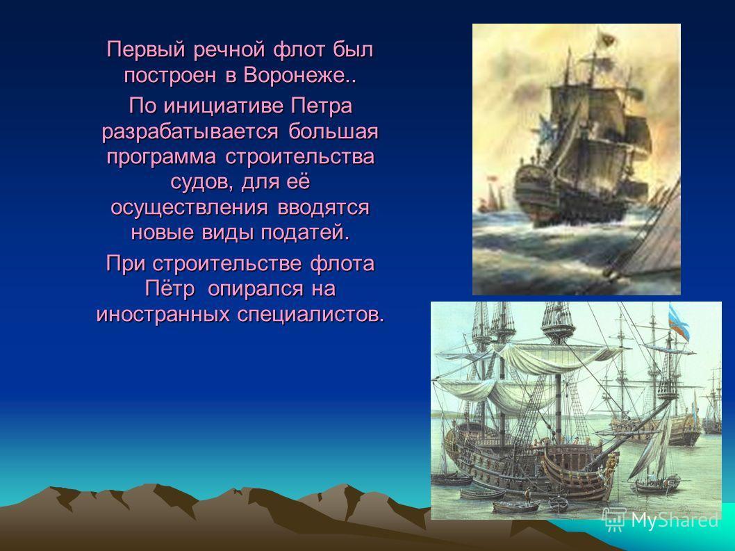 Первый речной флот был построен в Воронеже.. По инициативе Петра разрабатывается большая программа строительства судов, для её осуществления вводятся новые виды податей. При строительстве флота Пётр опирался на иностранных специалистов.