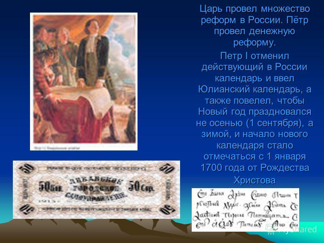 Царь провел множество реформ в России. Пётр провел денежную реформу. Петр I отменил действующий в России календарь и ввел Юлианский календарь, а также повелел, чтобы Новый год праздновался не осенью (1 сентября), а зимой, и начало нового календаря ст