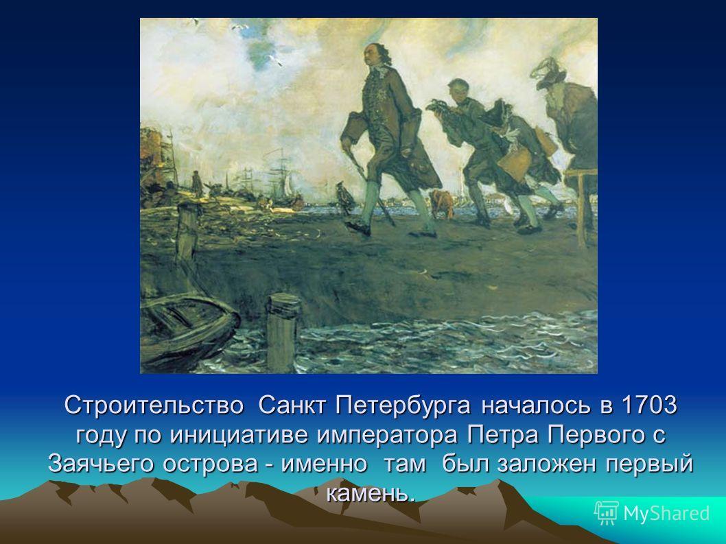 Строительство Санкт Петербурга началось в 1703 году по инициативе императора Петра Первого с Заячьего острова - именно там был заложен первый камень.