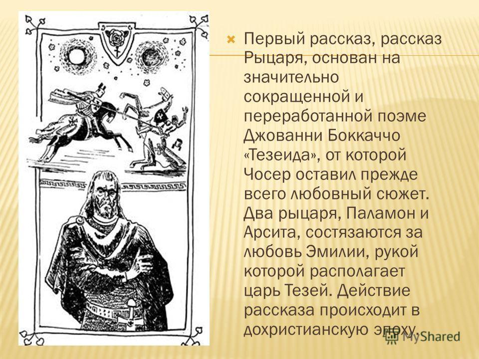 Первый рассказ, рассказ Рыцаря, основан на значительно сокращенной и переработанной поэме Джованни Боккаччо «Тезеида», от которой Чосер оставил прежде всего любовный сюжет. Два рыцаря, Паламон и Арсита, состязаются за любовь Эмилии, рукой которой рас
