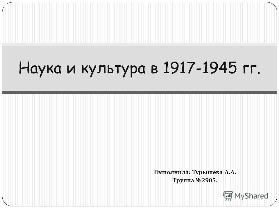 Выполнила : Турышева А. А. Группа 2905. Наука и культура в 1917-1945 гг.