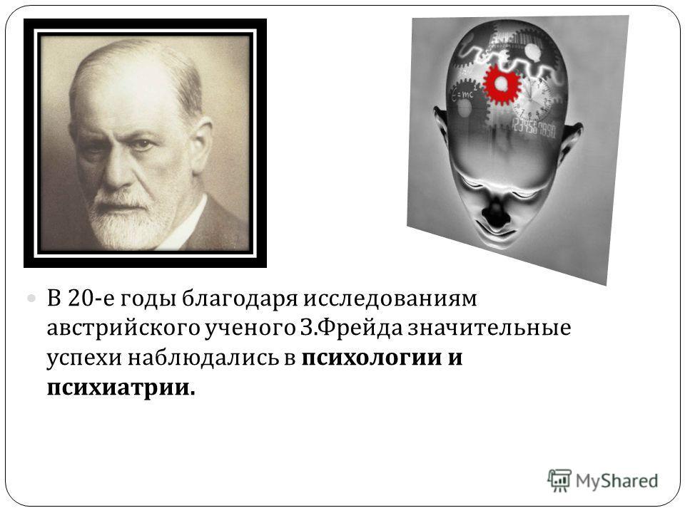В 20- е годы благодаря исследованиям австрийского ученого З. Фрейда значительные успехи наблюдались в психологии и психиатрии.