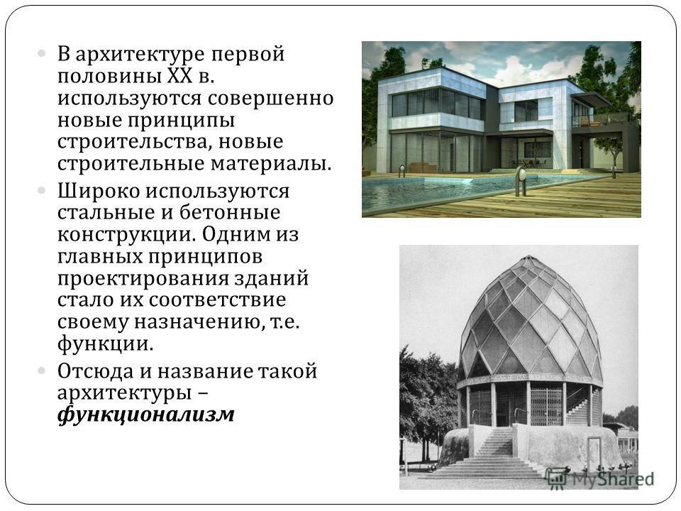 В архитектуре первой половины ХХ в. используются совершенно новые принципы строительства, новые строительные материалы. Широко используются стальные и бетонные конструкции. Одним из главных принципов проектирования зданий стало их соответствие своему