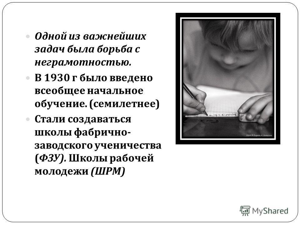 Одной из важнейших задач была борьба с неграмотностью. В 1930 г было введено всеобщее начальное обучение. ( семилетнее ) Стали создаваться школы фабрично - заводского ученичества ( ФЗУ ). Школы рабочей молодежи ( ШРМ )