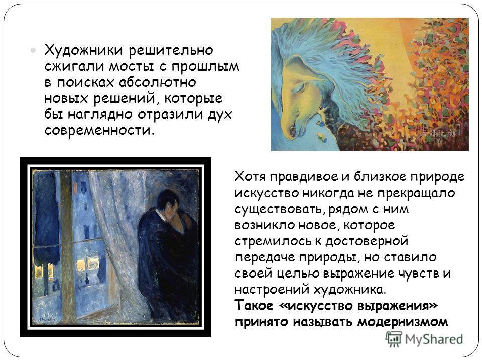 Художники решительно сжигали мосты с прошлым в поисках абсолютно новых решений, которые бы наглядно отразили дух современности. Хотя правдивое и близкое природе искусство никогда не прекращало существовать, рядом с ним возникло новое, которое стремил