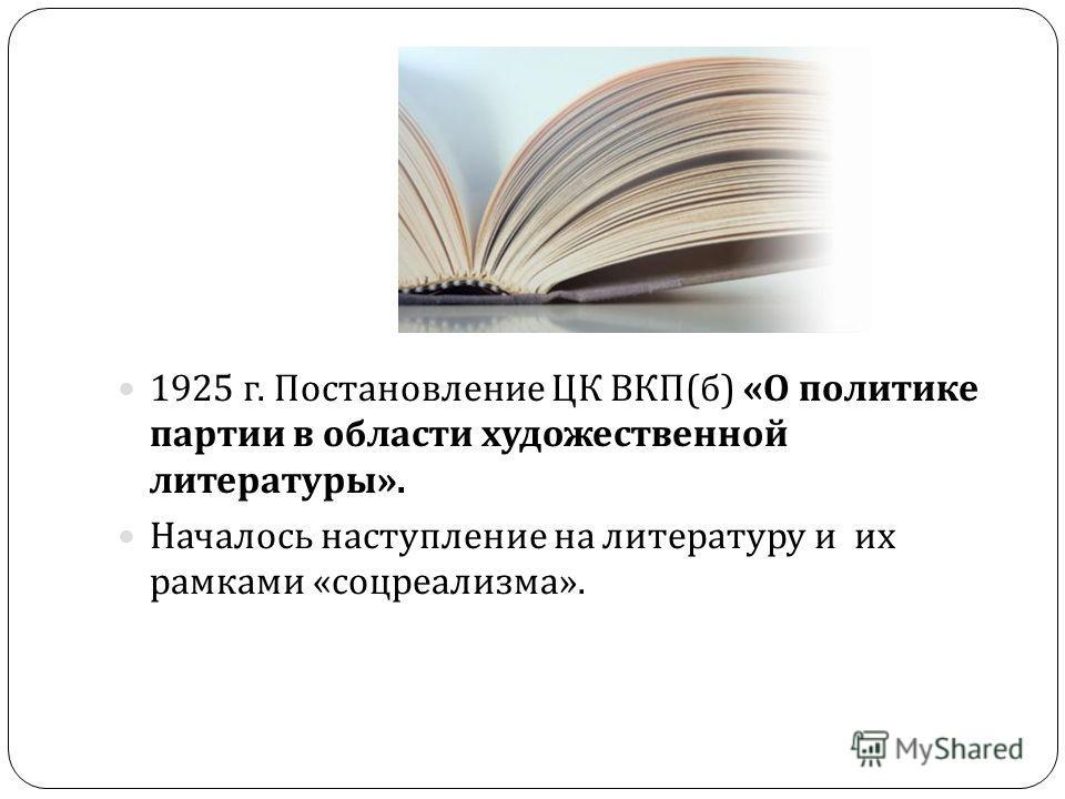 1925 г. Постановление ЦК ВКП ( б ) « О политике партии в области художественной литературы ». Началось наступление на литературу и их рамками « соцреализма ».