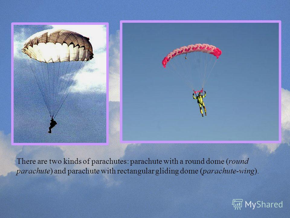 There are two kinds of parachutes: parachute with a round dome (round parachute) and parachute with rectangular gliding dome (parachute-wing).