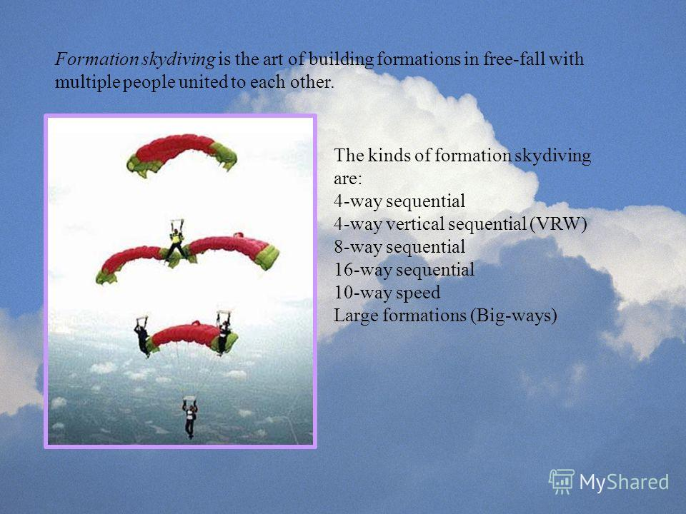 Formation skydiving is the art of building formations in free-fall with multiple people united to each other. The kinds of formation skydiving are: 4-way sequential 4-way vertical sequential (VRW) 8-way sequential 16-way sequential 10-way speed Large