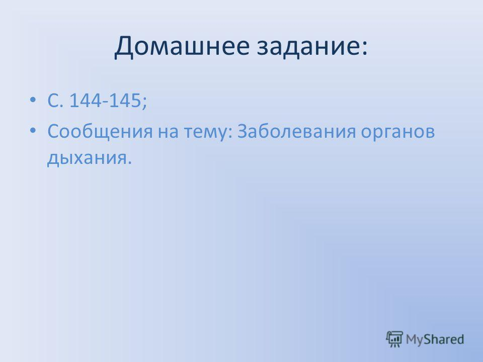 Домашнее задание: С. 144-145; Сообщения на тему: Заболевания органов дыхания.