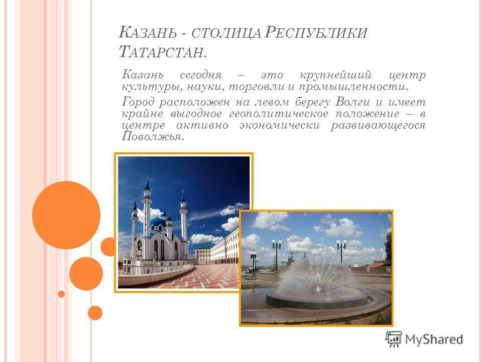 К АЗАНЬ - СТОЛИЦА Р ЕСПУБЛИКИ Т АТАРСТАН. Казань сегодня – это крупнейший центр культуры, науки, торговли и промышленности. Город расположен на левом берегу Волги и имеет крайне выгодное геополитическое положение – в центре активно экономически разви