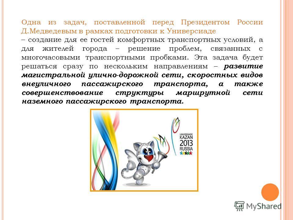 Одна из задач, поставленной перед Президентом России Д.Медведевым в рамках подготовки к Универсиаде – создание для ее гостей комфортных транспортных условий, а для жителей города – решение проблем, связанных с многочасовыми транспортными пробками. Эт
