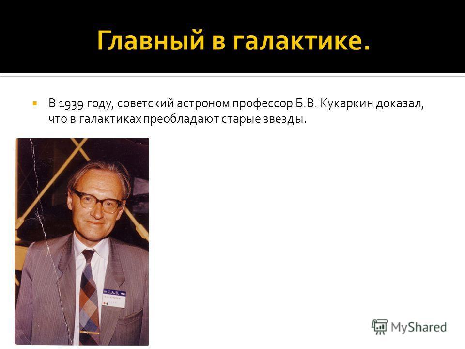 В 1939 году, советский астроном профессор Б.В. Кукаркин доказал, что в галактиках преобладают старые звезды.