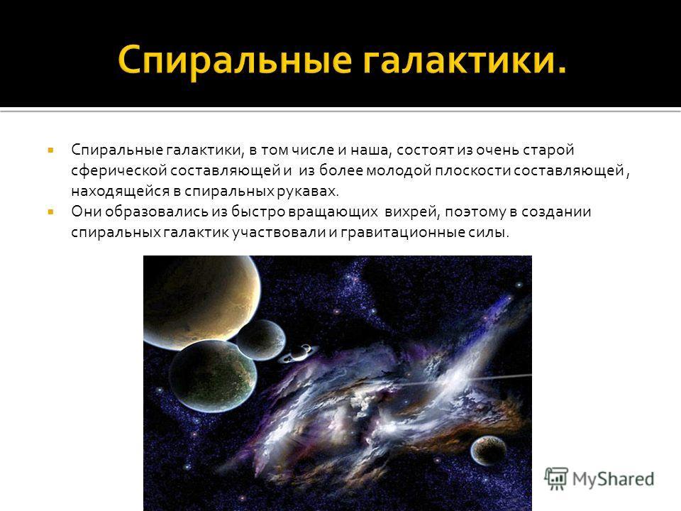 Спиральные галактики, в том числе и наша, состоят из очень старой сферической составляющей и из более молодой плоскости составляющей, находящейся в спиральных рукавах. Они образовались из быстро вращающих вихрей, поэтому в создании спиральных галакти