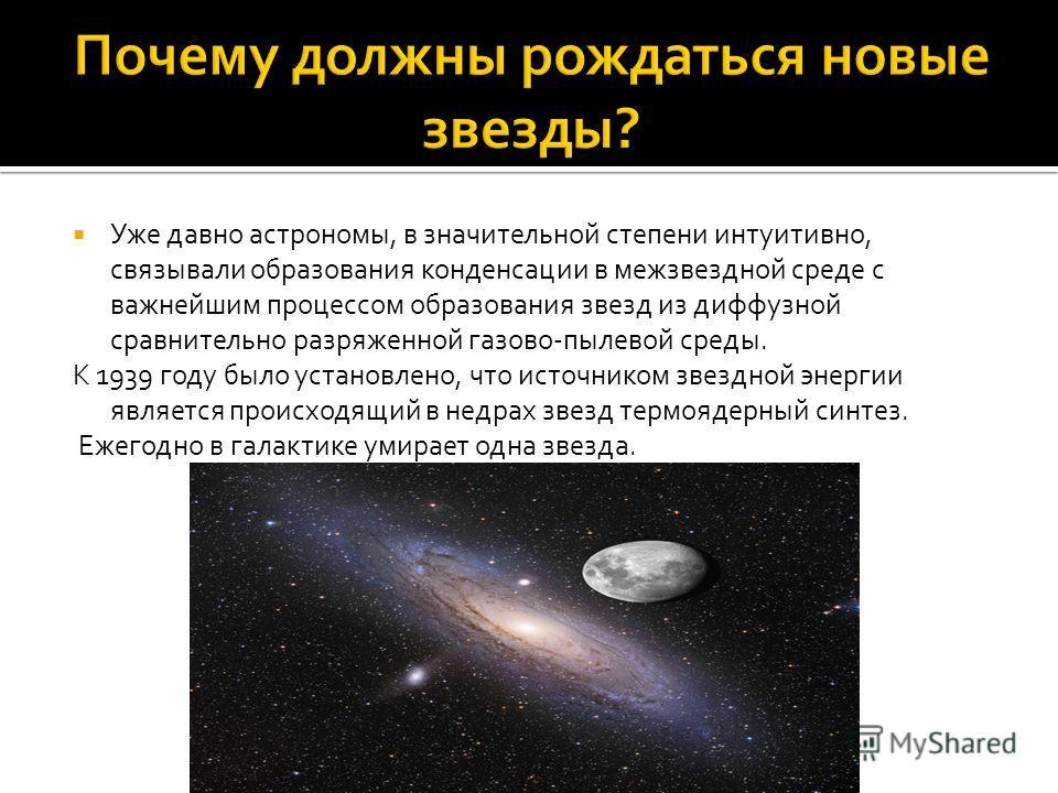 Уже давно астрономы, в значительной степени интуитивно, связывали образования конденсации в межзвездной среде с важнейшим процессом образования звезд из диффузной сравнительно разряженной газово-пылевой среды. К 1939 году было установлено, что источн