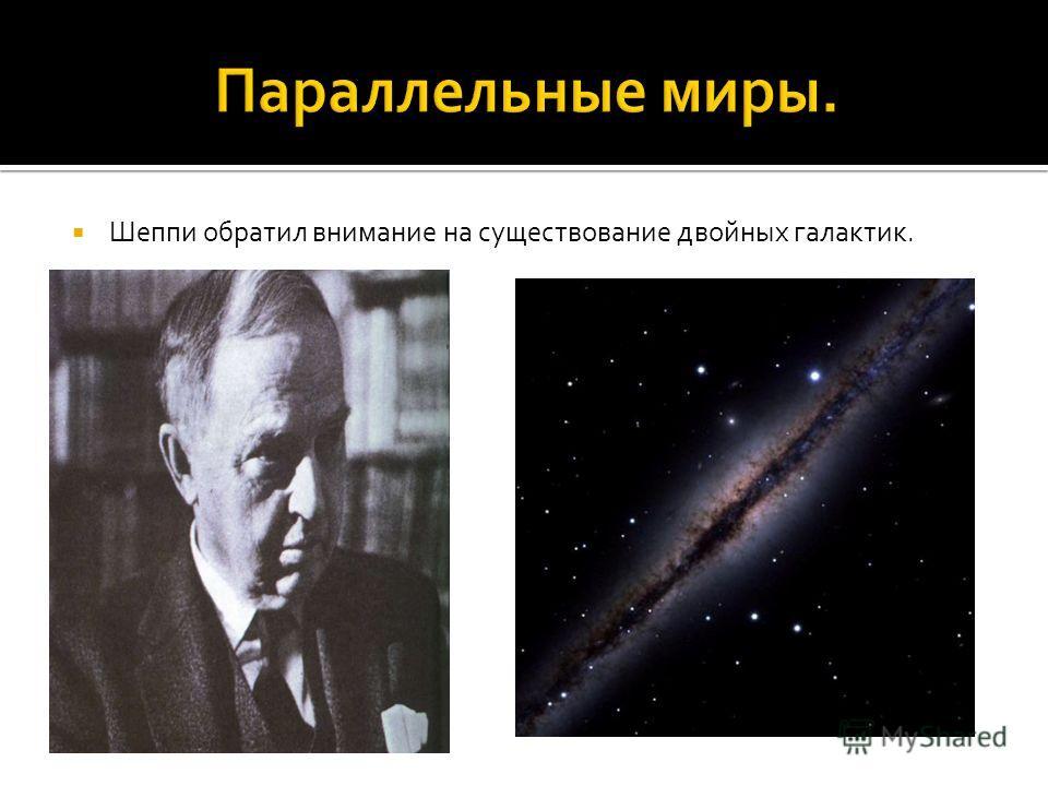 Шеппи обратил внимание на существование двойных галактик.