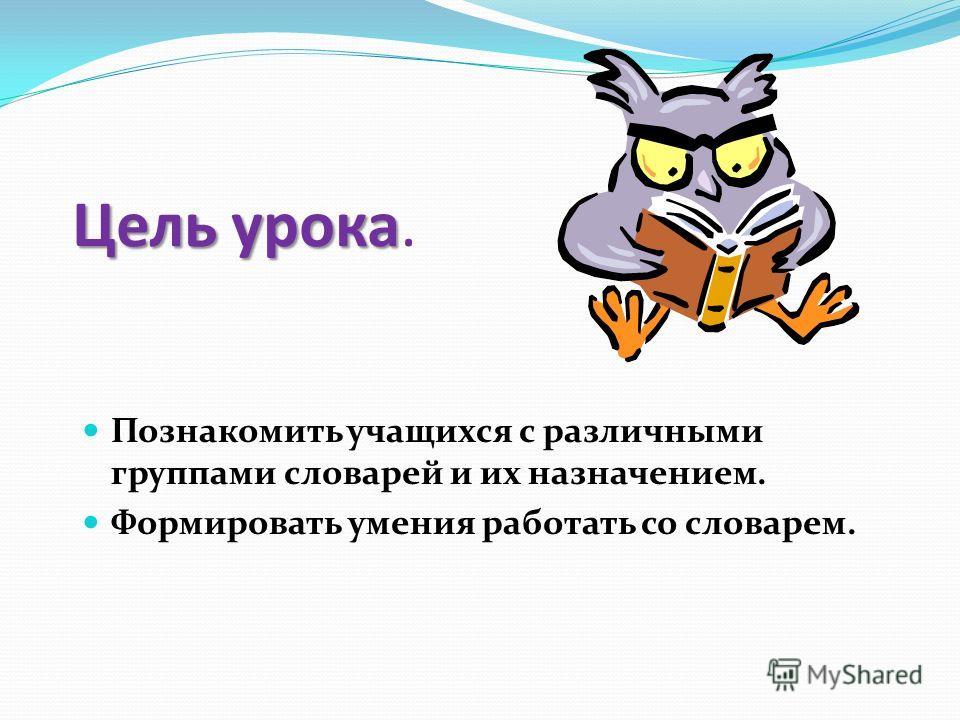 Цель урока Цель урока. Познакомить учащихся с различными группами словарей и их назначением. Формировать умения работать со словарем.