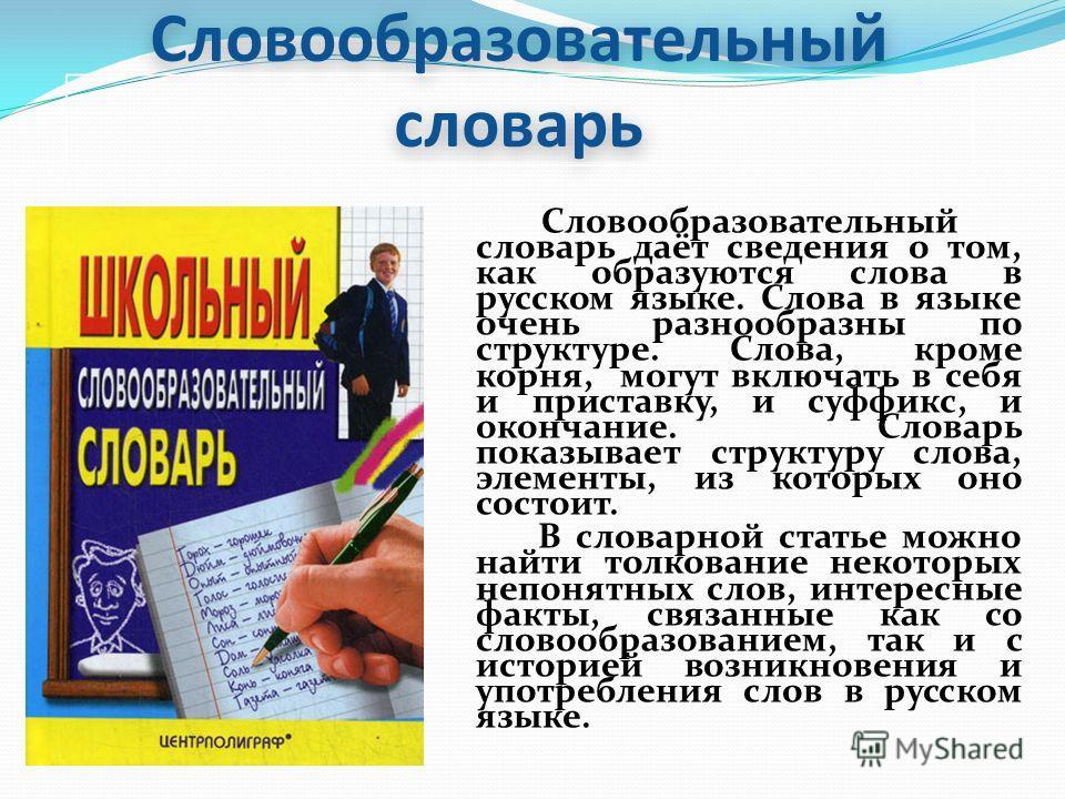 Словообразовательный словарь Словообразовательный словарь даёт сведения о том, как образуются слова в русском языке. Слова в языке очень разнообразны по структуре. Слова, кроме корня, могут включать в себя и приставку, и суффикс, и окончание. Словарь