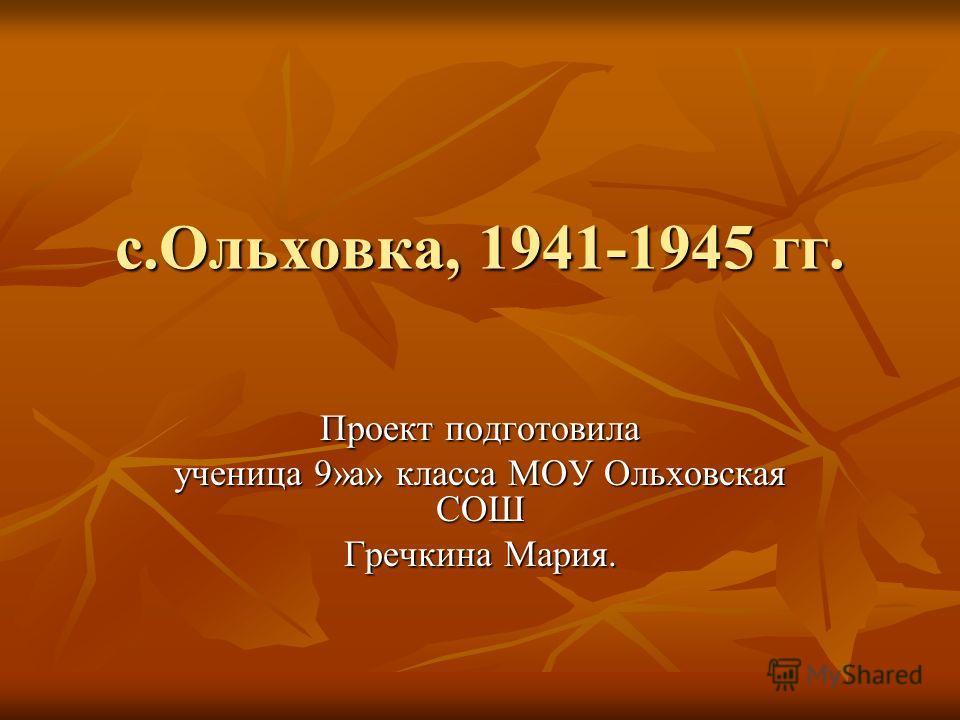 с.Ольховка, 1941-1945 гг. Проект подготовила ученица 9»а» класса МОУ Ольховская СОШ Гречкина Мария.