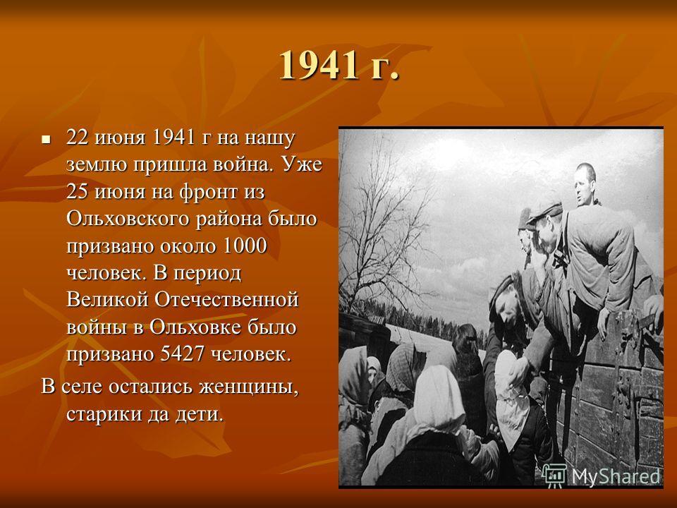 1941 г. 22 июня 1941 г на нашу землю пришла война. Уже 25 июня на фронт из Ольховского района было призвано около 1000 человек. В период Великой Отечественной войны в Ольховке было призвано 5427 человек. 22 июня 1941 г на нашу землю пришла война. Уже