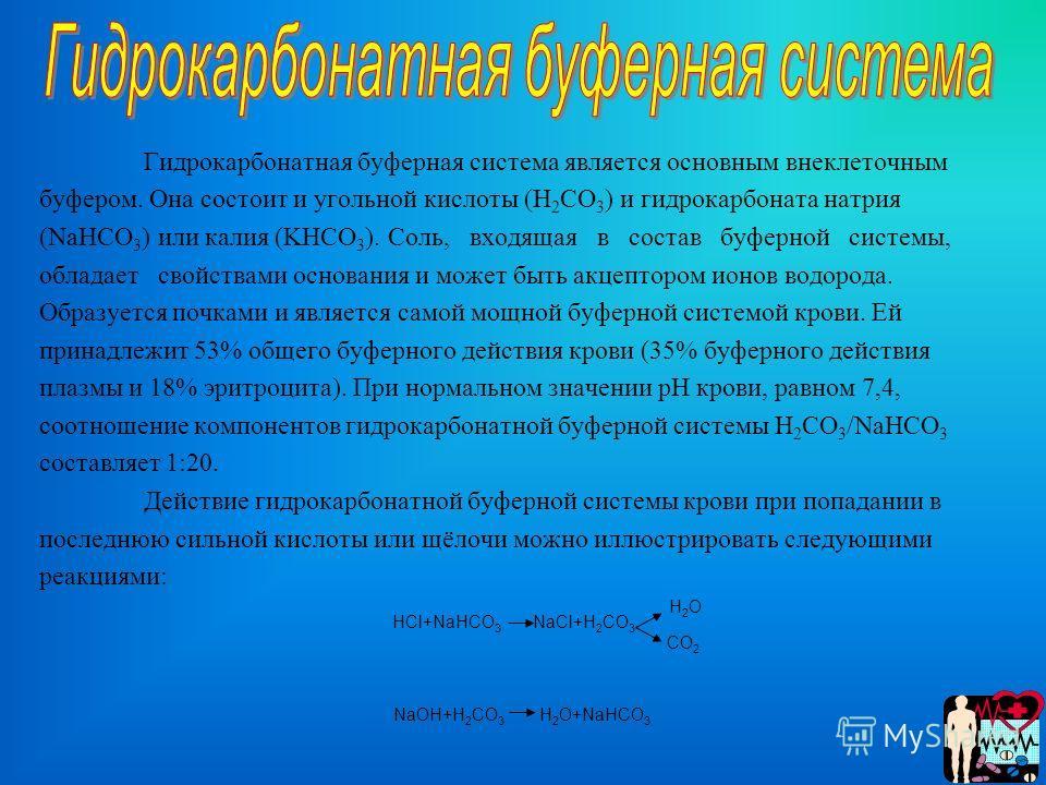 Гидрокарбонатная буферная система является основным внеклеточным буфером. Она состоит и угольной кислоты (Н 2 СО 3 ) и гидрокарбоната натрия (NaHCO 3 ) или калия (KHCO 3 ). Соль, входящая в состав буферной системы, обладает свойствами основания и мож