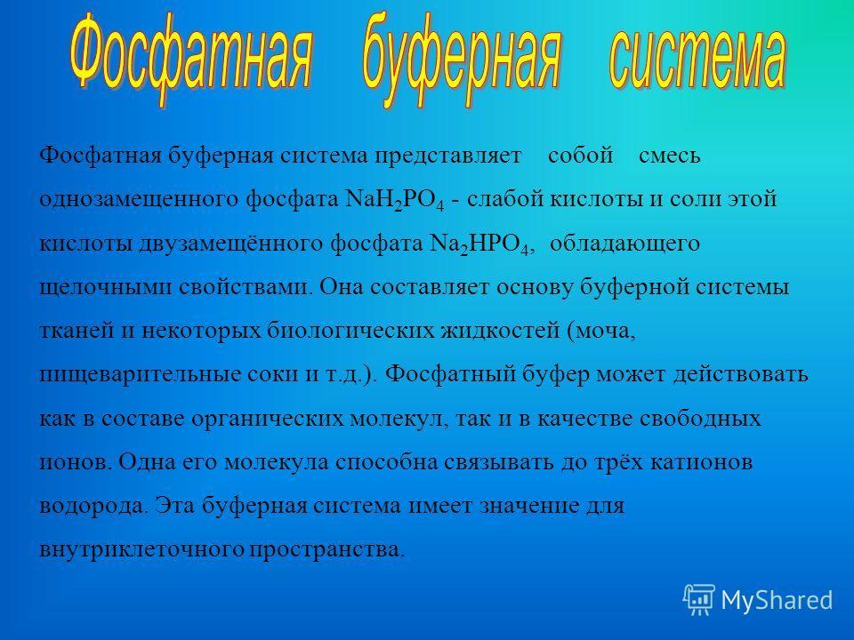 Фосфатная буферная система представляет собой смесь однозамещенного фосфата NaH 2 PO 4 - слабой кислоты и соли этой кислоты двузамещённого фосфата Na 2 HPO 4, обладающего щелочными свойствами. Она составляет основу буферной системы тканей и некоторых