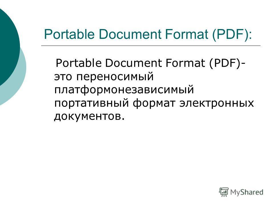 Portable Document Format (PDF): Portable Document Format (PDF)- это переносимый платформонезависимый портативный формат электронных документов.