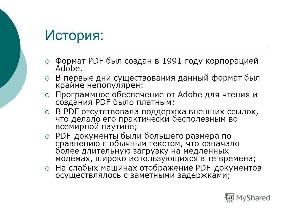 История: Формат PDF был создан в 1991 году корпорацией Adobe. В первые дни существования данный формат был крайне непопулярен: Программное обеспечение от Adobe для чтения и создания PDF было платным; В PDF отсутствовала поддержка внешних ссылок, что