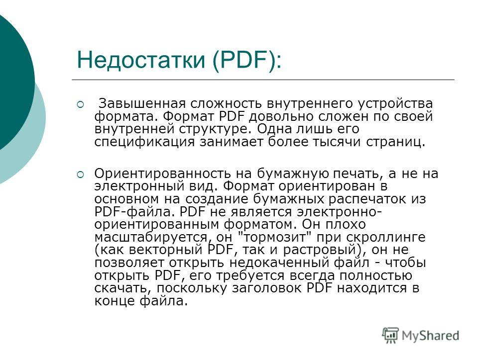 Недостатки (PDF): Завышенная сложность внутреннего устройства формата. Формат PDF довольно сложен по своей внутренней структуре. Одна лишь его спецификация занимает более тысячи страниц. Ориентированность на бумажную печать, а не на электронный вид.