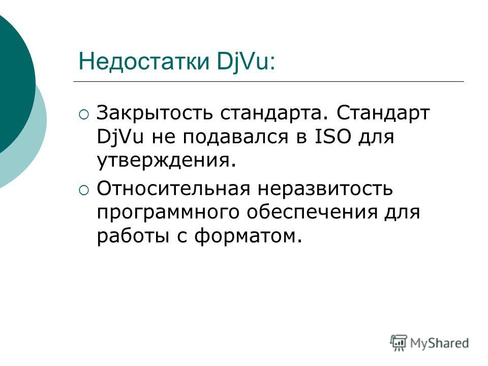 Недостатки DjVu: Закрытость стандарта. Стандарт DjVu не подавался в ISO для утверждения. Относительная неразвитость программного обеспечения для работы с форматом.
