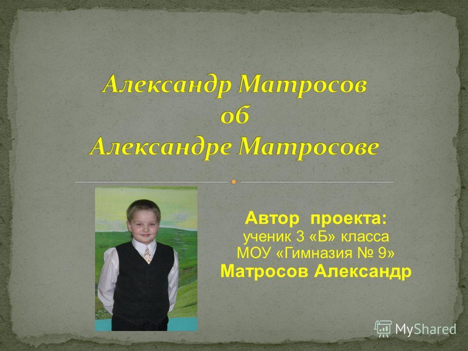 Автор проекта: ученик 3 «Б» класса МОУ «Гимназия 9» Матросов Александр