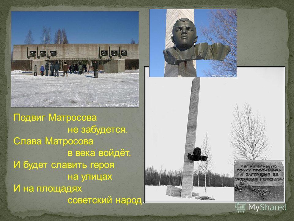 Подвиг Матросова не забудется. Слава Матросова в века войдёт. И будет славить героя на улицах И на площадях советский народ.