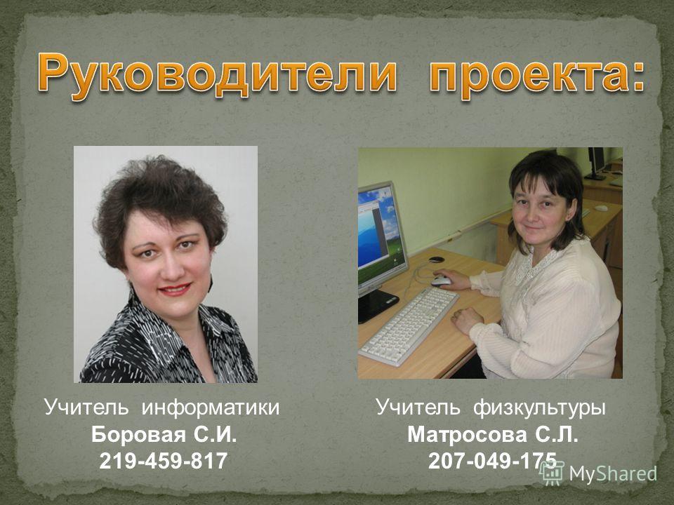 Учитель информатики Боровая С.И. 219-459-817 Учитель физкультуры Матросова С.Л. 207-049-175