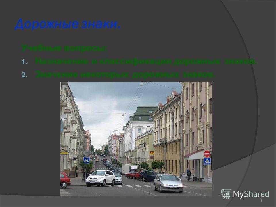 Дорожные знаки. Учебные вопросы: 1. Назначение и классификация дорожных знаков. 2. Значение некоторых дорожных знаков. 1