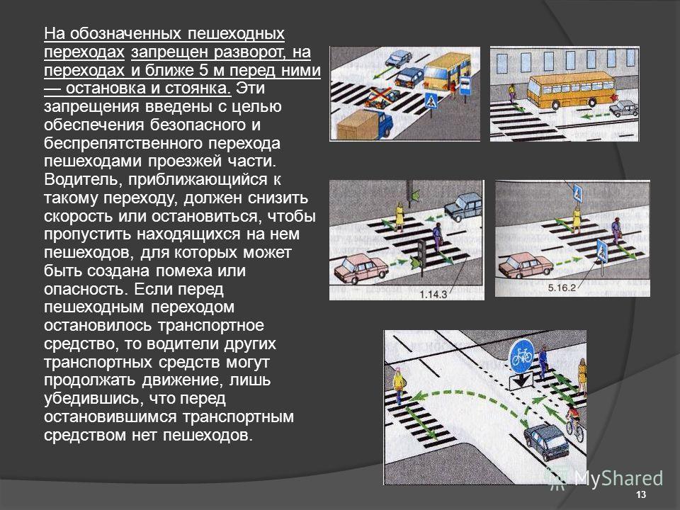 На обозначенных пешеходных переходах запрещен разворот, на переходах и ближе 5 м перед ними остановка и стоянка. Эти запрещения введены с целью обеспечения безопасного и беспрепятственного перехода пешеходами проезжей части. Водитель, приближающийся