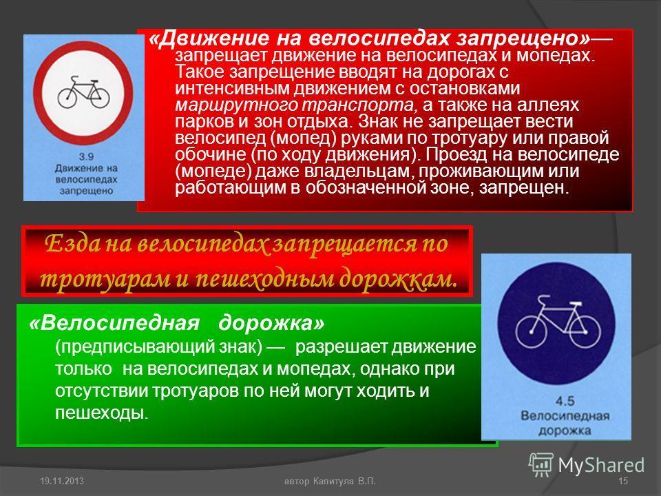 «Движение на велосипедах запрещено» запрещает движение на велосипедах и мопедах. Такое запрещение вводят на дорогах с интенсивным движением с остановками маршрутного транспорта, а также на аллеях парков и зон отдыха. Знак не запрещает вести велосипед