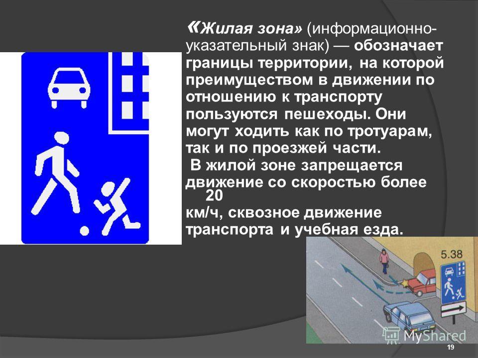 « Жилая зона» (информационно- указательный знак) обозначает границы территории, на которой преимуществом в движении по отношению к транспорту пользуются пешеходы. Они могут ходить как по тротуарам, так и по проезжей части. В жилой зоне запрещается дв