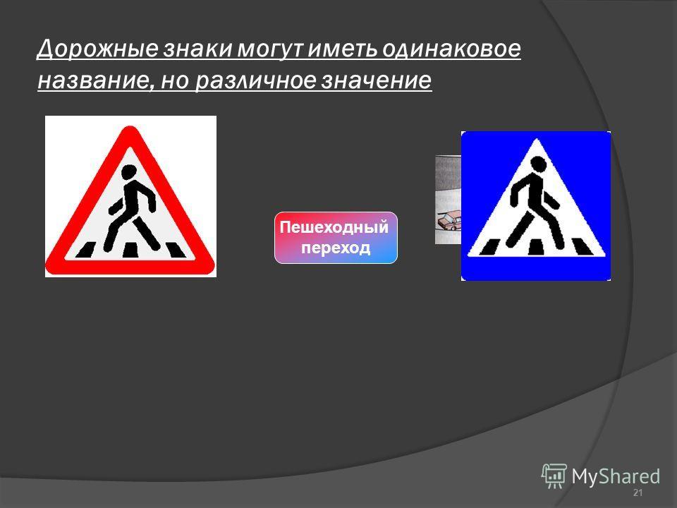 Дорожные знаки могут иметь одинаковое название, но различное значение 21 Пешеходный переход