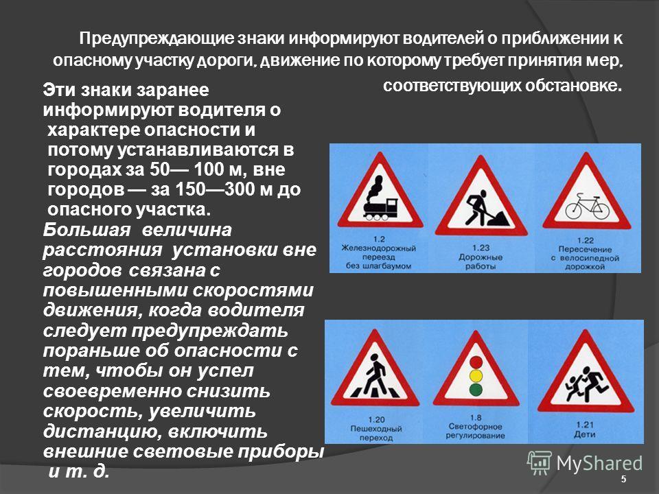 Предупреждающие знаки информируют водителей о приближении к опасному участку дороги, движение по которому требует принятия мер, соответствующих обстановке. Эти знаки заранее информируют водителя о характере опасности и потому устанавливаются в города