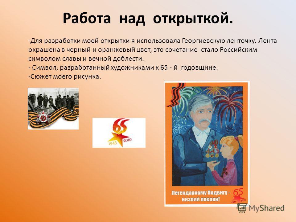 Работа над открыткой. -Для разработки моей открытки я использовала Георгиевскую ленточку. Лента окрашена в черный и оранжевый цвет, это сочетание стало Российским символом славы и вечной доблести. - Символ, разработанный художниками к 65 - й годовщин