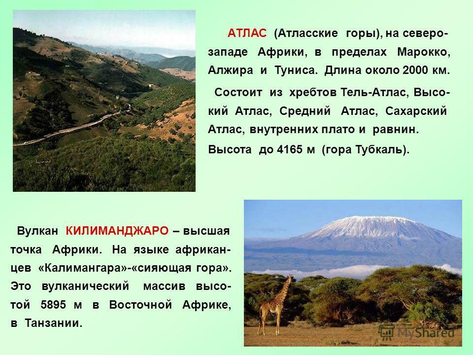 АТЛАС (Атласские горы), на северо- западе Африки, в пределах Марокко, Алжира и Туниса. Длина около 2000 км. Состоит из хребтов Тель-Атлас, Высо- кий Атлас, Средний Атлас, Сахарский Атлас, внутренних плато и равнин. Высота до 4165 м (гора Тубкаль). Ву