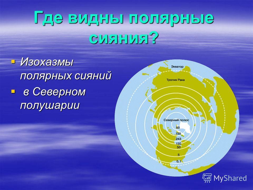 Где видны полярные сияния? Изохазмы полярных сияний Изохазмы полярных сияний в Северном полушарии в Северном полушарии