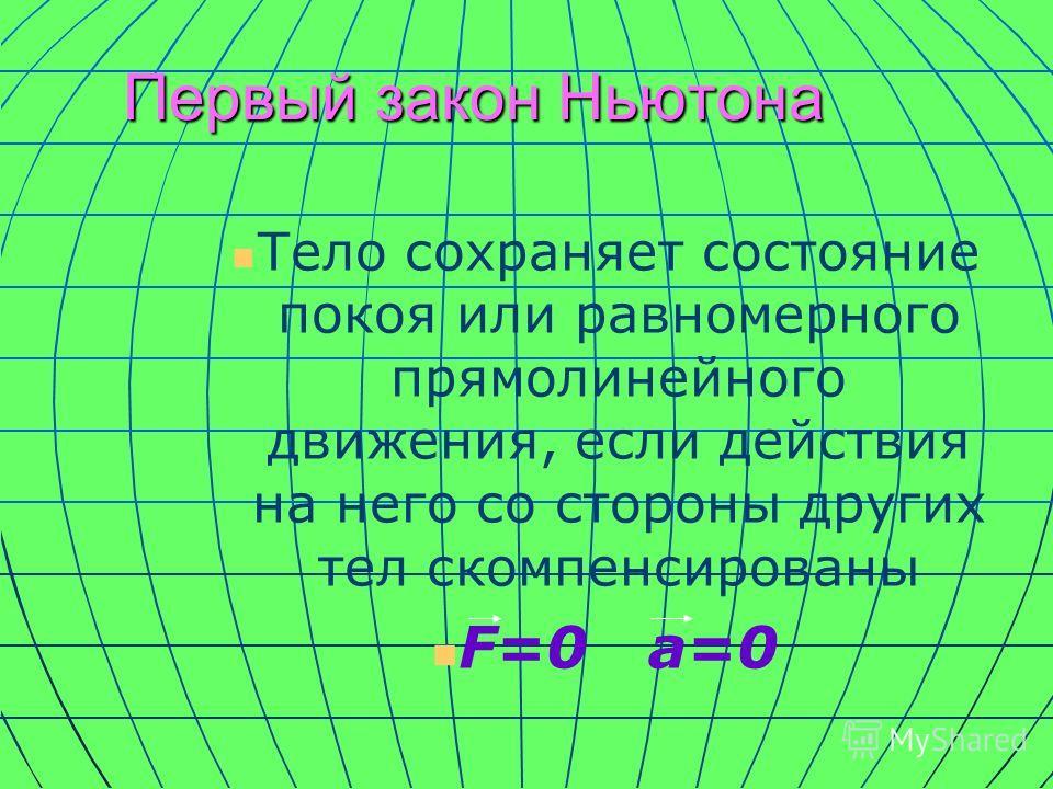Первый закон Ньютона Тело сохраняет состояние покоя или равномерного прямолинейного движения, если действия на него со стороны других тел скомпенсированы F=0 a=0