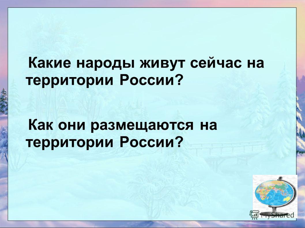 Какие народы живут сейчас на территории России? Как они размещаются на территории России?