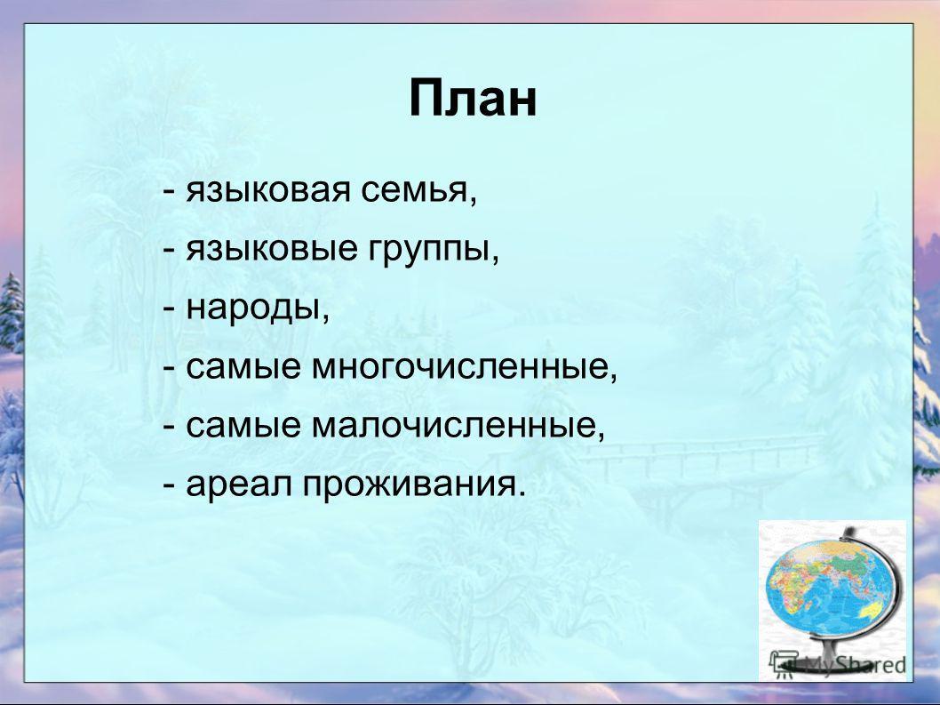 План - языковая семья, - языковые группы, - народы, - самые многочисленные, - самые малочисленные, - ареал проживания.