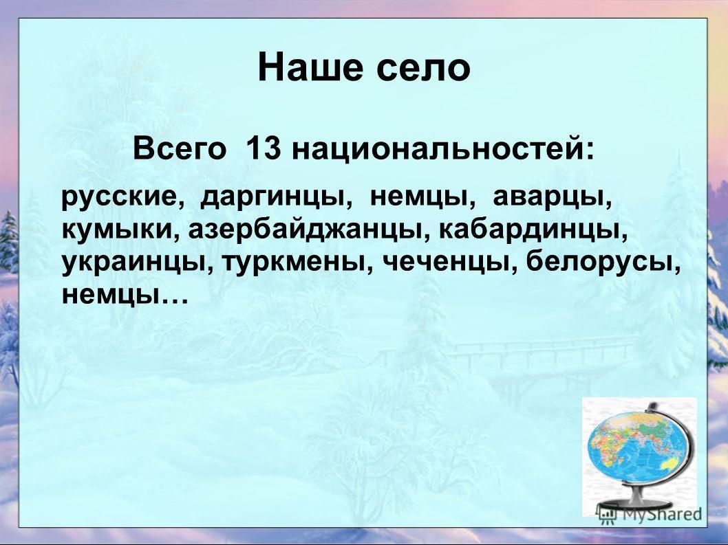 Наше село Всего 13 национальностей: русские, даргинцы, немцы, аварцы, кумыки, азербайджанцы, кабардинцы, украинцы, туркмены, чеченцы, белорусы, немцы…
