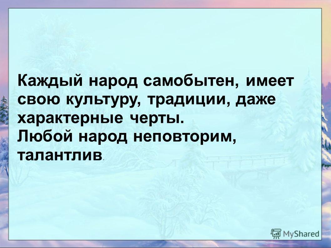 Каждый народ самобытен, имеет свою культуру, традиции, даже характерные черты. Любой народ неповторим, талантлив.