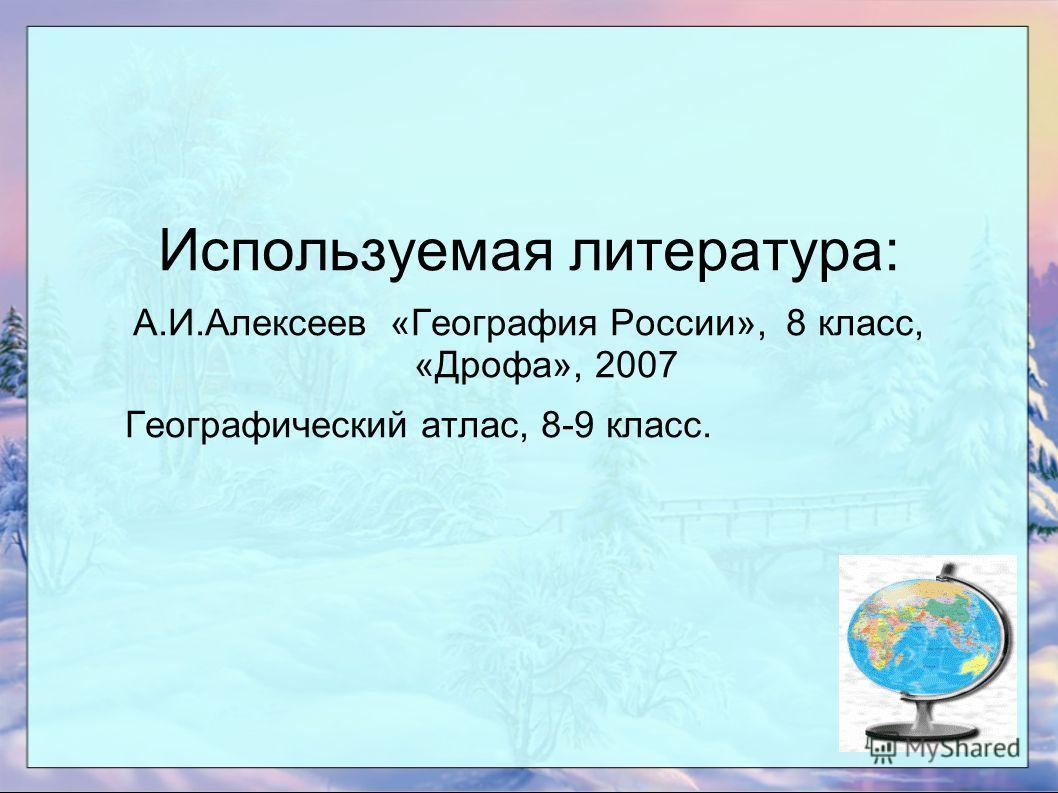 Используемая литература: А.И.Алексеев «География России», 8 класс, «Дрофа», 2007 Географический атлас, 8-9 класс.