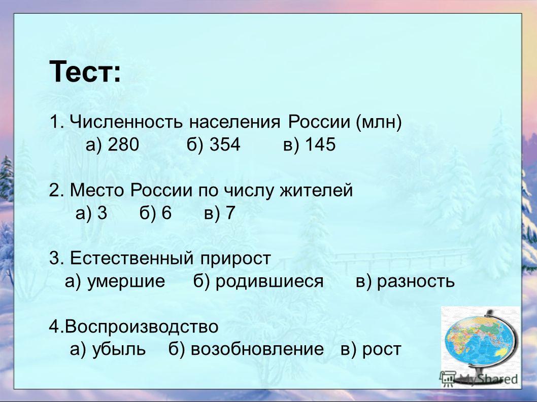 Тест: 1. Численность населения России (млн) а) 280 б) 354 в) 145 2. Место России по числу жителей а) 3 б) 6 в) 7 3. Естественный прирост а) умершие б) родившиеся в) разность 4.Воспроизводство а) убыль б) возобновление в) рост