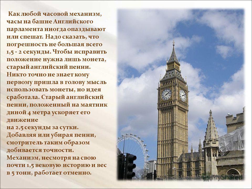 Как любой часовой механизм, часы на башне Английского парламента иногда опаздывают или спешат. Надо сказать, что погрешность не большая всего 1,5 - 2 секунды. Чтобы исправить положение нужна лишь монета, старый английский пенни. Никто точно не знает